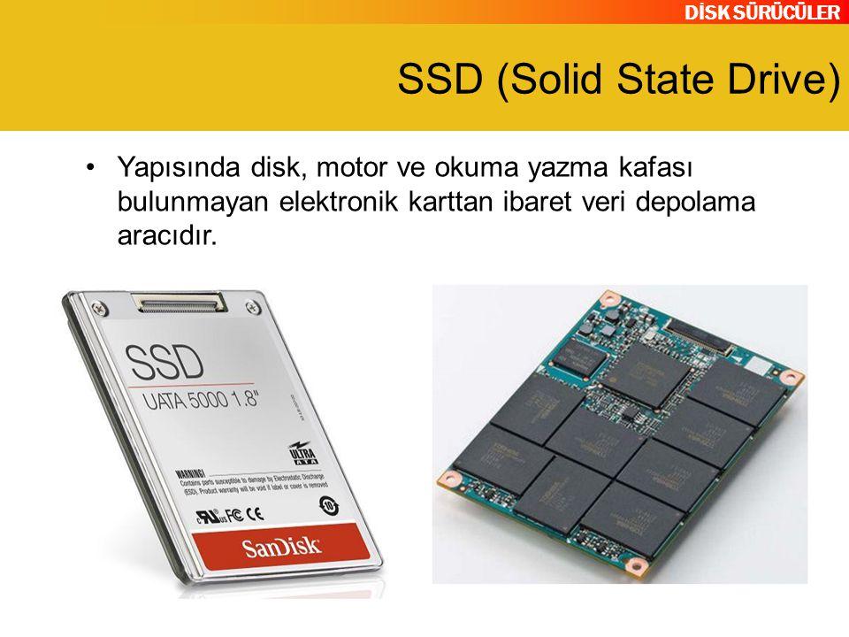 DİSK SÜRÜCÜLER SSD (Solid State Drive) Yapısında disk, motor ve okuma yazma kafası bulunmayan elektronik karttan ibaret veri depolama aracıdır.
