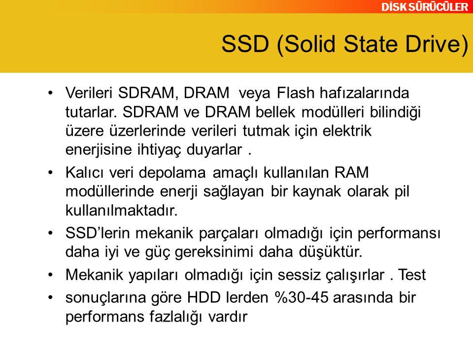 DİSK SÜRÜCÜLER SSD (Solid State Drive) Verileri SDRAM, DRAM veya Flash hafızalarında tutarlar. SDRAM ve DRAM bellek modülleri bilindiği üzere üzerleri