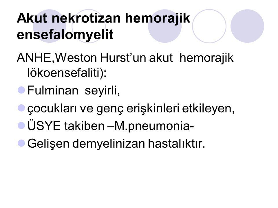 Akut nekrotizan hemorajik ensefalomyelit ANHE,Weston Hurst'un akut hemorajik lökoensefaliti): Fulminan seyirli, çocukları ve genç erişkinleri etkileyen, ÜSYE takiben –M.pneumonia- Gelişen demyelinizan hastalıktır.