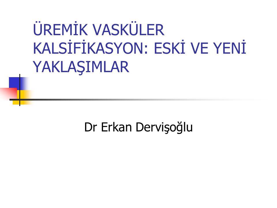 ÜREMİK VASKÜLER KALSİFİKASYON: ESKİ VE YENİ YAKLAŞIMLAR Dr Erkan Dervişoğlu