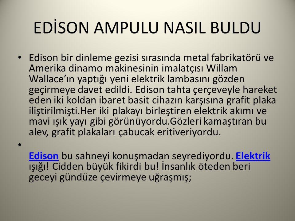 EDİSON AMPULU NASIL BULDU Edison bir dinleme gezisi sırasında metal fabrikatörü ve Amerika dinamo makinesinin imalatçısı Willam Wallace'ın yaptığı yeni elektrik lambasını gözden geçirmeye davet edildi.