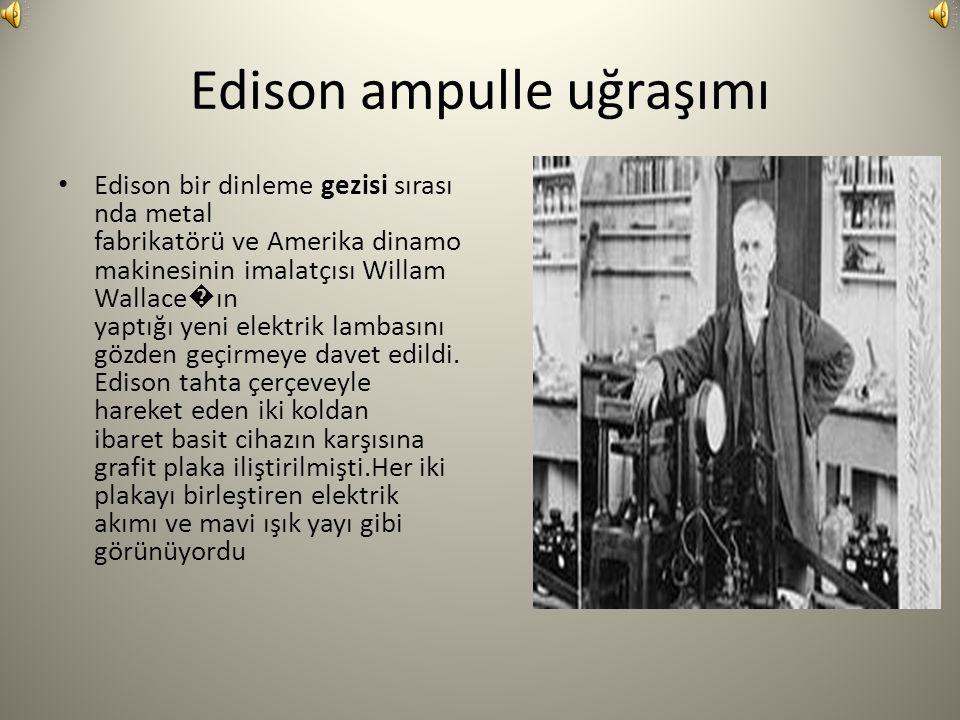 Edison ampulle uğraşımı Edison bir dinleme gezisi sırası nda metal fabrikatörü ve Amerika dinamo makinesinin imalatçısı Willam Wallace � ın yaptığı yeni elektrik lambasını gözden geçirmeye davet edildi.