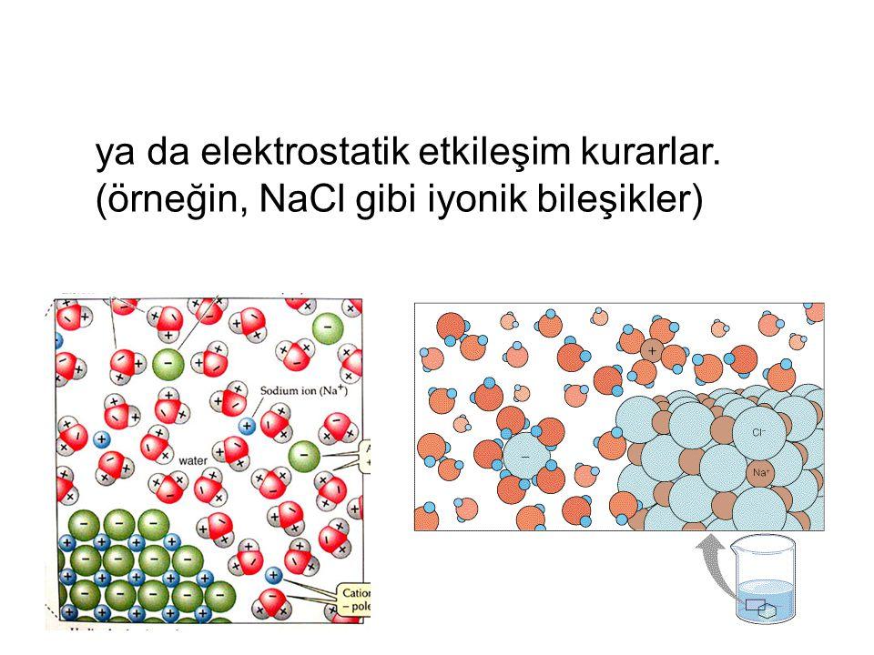 ya da elektrostatik etkileşim kurarlar. (örneğin, NaCl gibi iyonik bileşikler)