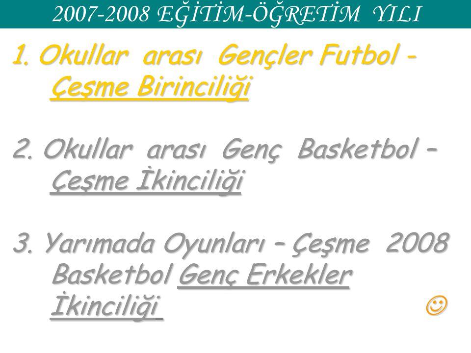 2007-2008 EĞİTİM-ÖĞRETİM YILI 1. Okullar arası Gençler Futbol - Çeşme Birinciliği 2. Okullar arası Genç Basketbol – Çeşme İkinciliği 3. Yarımada Oyunl
