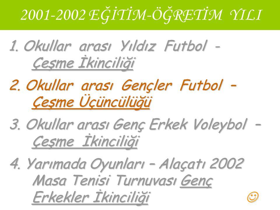 2001-2002 EĞİTİM-ÖĞRETİM YILI 1. Okullar arası Yıldız Futbol - Çeşme İkinciliği 2. Okullar arası Gençler Futbol – Çeşme Üçüncülüğü 3. Okullar arası Ge