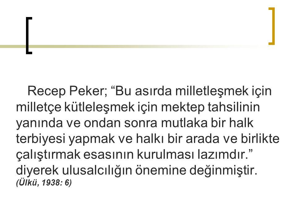 """Recep Peker; """"Bu asırda milletleşmek için milletçe kütleleşmek için mektep tahsilinin yanında ve ondan sonra mutlaka bir halk terbiyesi yapmak ve halk"""