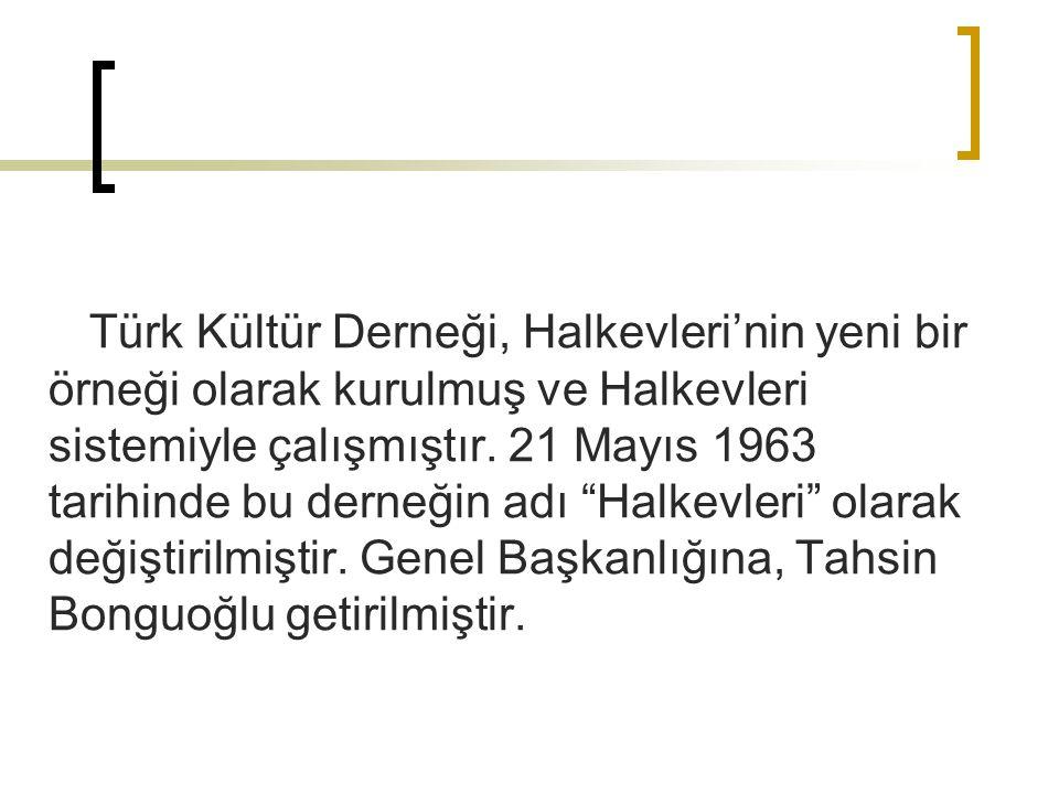 """Türk Kültür Derneği, Halkevleri'nin yeni bir örneği olarak kurulmuş ve Halkevleri sistemiyle çalışmıştır. 21 Mayıs 1963 tarihinde bu derneğin adı """"Hal"""