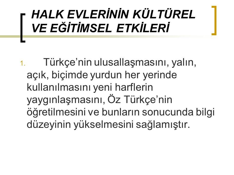 HALK EVLERİNİN KÜLTÜREL VE EĞİTİMSEL ETKİLERİ 1. Türkçe'nin ulusallaşmasını, yalın, açık, biçimde yurdun her yerinde kullanılmasını yeni harflerin yay