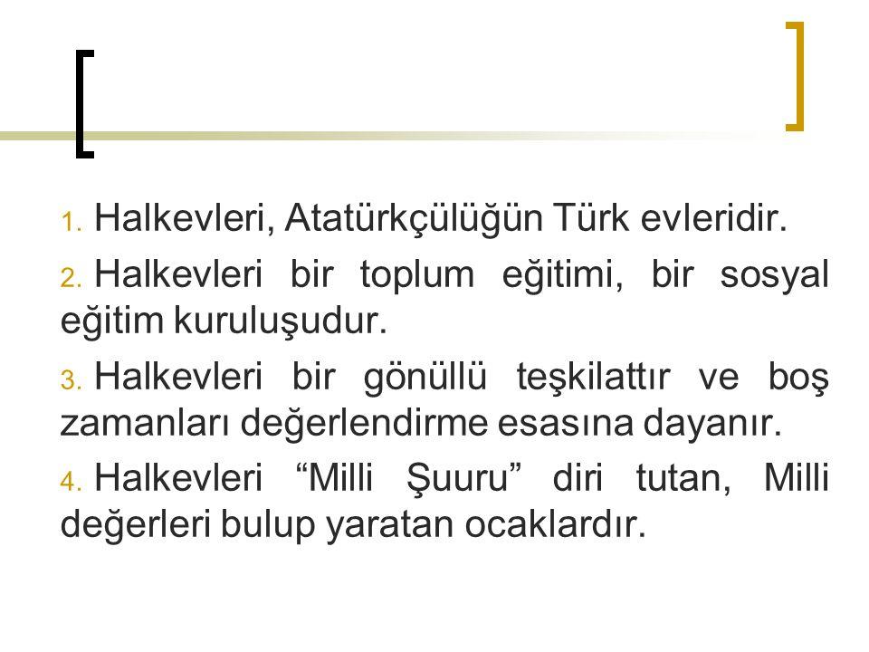 1. Halkevleri, Atatürkçülüğün Türk evleridir. 2. Halkevleri bir toplum eğitimi, bir sosyal eğitim kuruluşudur. 3. Halkevleri bir gönüllü teşkilattır v
