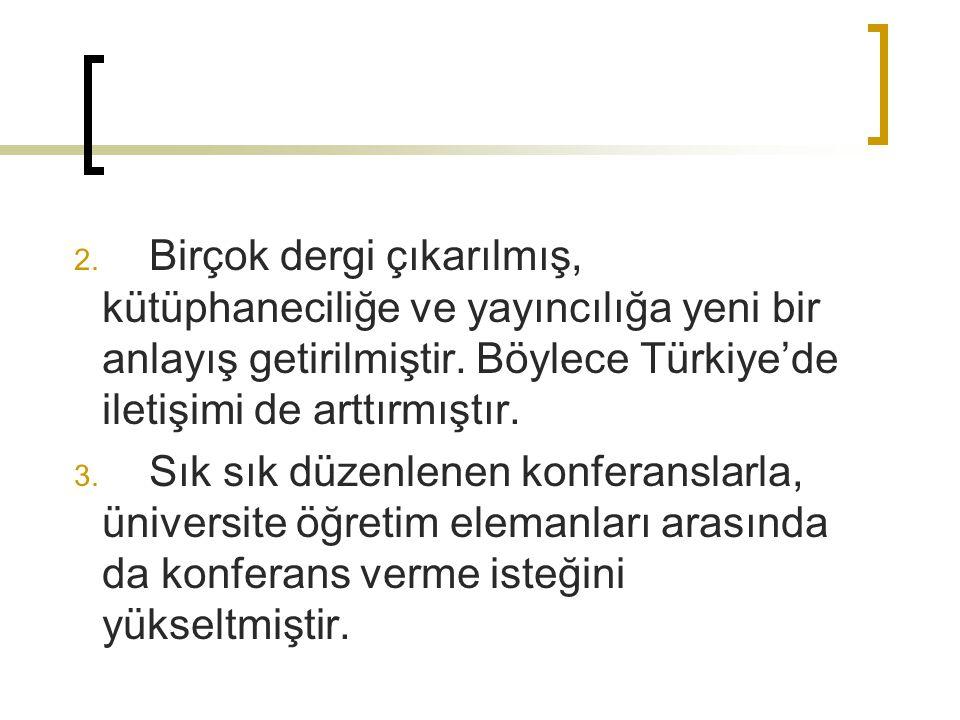 2. Birçok dergi çıkarılmış, kütüphaneciliğe ve yayıncılığa yeni bir anlayış getirilmiştir. Böylece Türkiye'de iletişimi de arttırmıştır. 3. Sık sık dü