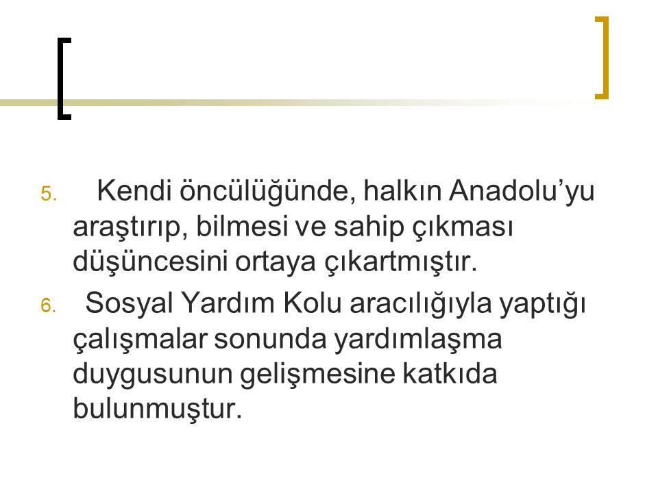 5. Kendi öncülüğünde, halkın Anadolu'yu araştırıp, bilmesi ve sahip çıkması düşüncesini ortaya çıkartmıştır. 6. Sosyal Yardım Kolu aracılığıyla yaptığ