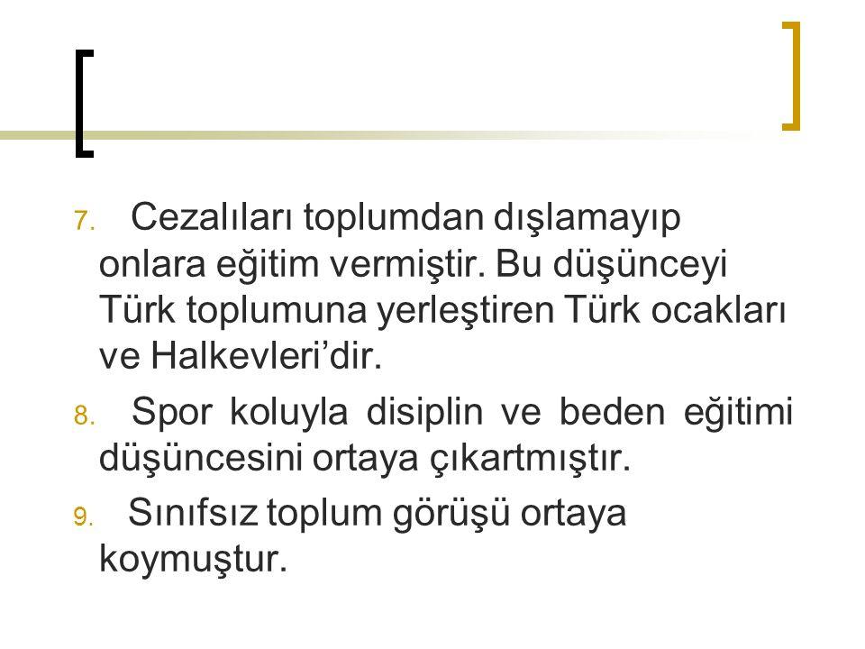 7. Cezalıları toplumdan dışlamayıp onlara eğitim vermiştir. Bu düşünceyi Türk toplumuna yerleştiren Türk ocakları ve Halkevleri'dir. 8. Spor koluyla d