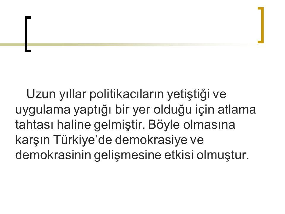 Uzun yıllar politikacıların yetiştiği ve uygulama yaptığı bir yer olduğu için atlama tahtası haline gelmiştir. Böyle olmasına karşın Türkiye'de demokr