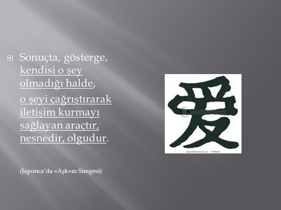 Sonuçta, gösterge, kendisi o şey olmadığı halde, o şeyi çağrıştırarak iletişim kurmayı sağlayan araçtır, nesnedir, olgudur. (Japonca'da «Aşk»ın Simg