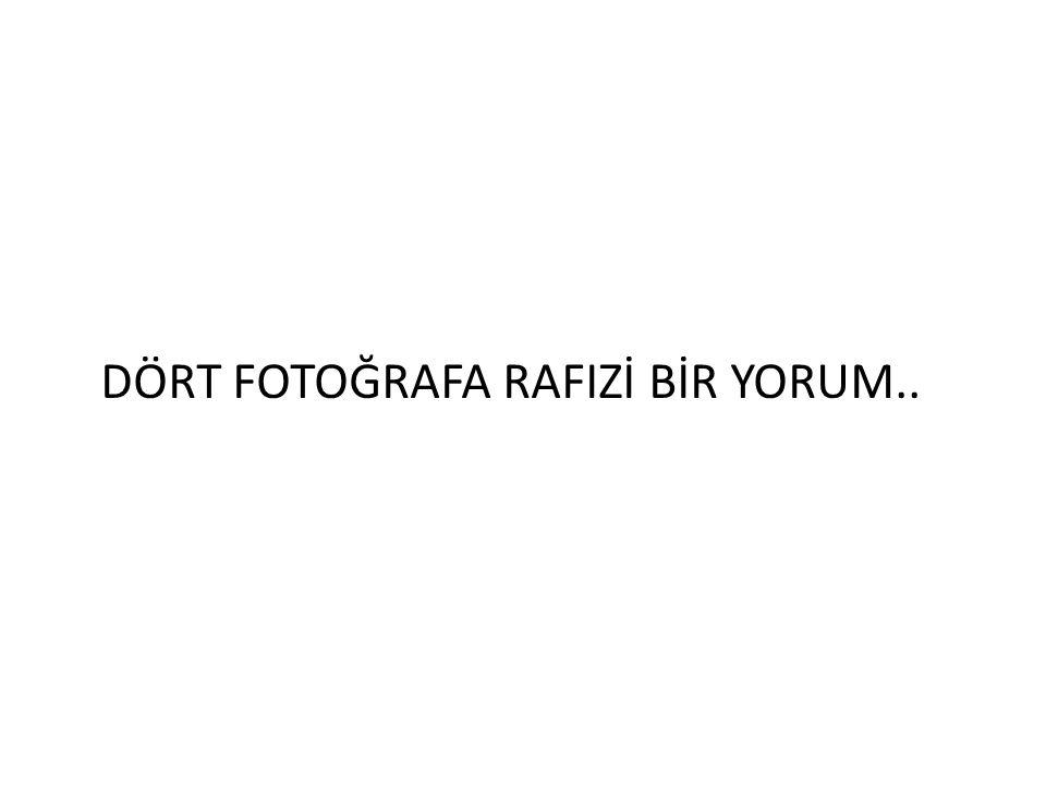 DÖRT FOTOĞRAFA RAFIZİ BİR YORUM..
