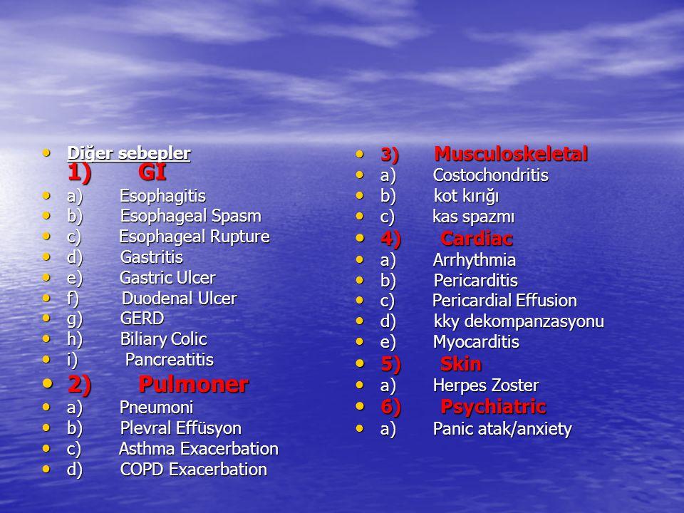 Diğer sebepler 1) GI Diğer sebepler 1) GI a) Esophagitis a) Esophagitis b) Esophageal Spasm b) Esophageal Spasm c) Esophageal Rupture c) Esophageal Rupture d) Gastritis d) Gastritis e) Gastric Ulcer e) Gastric Ulcer f) Duodenal Ulcer f) Duodenal Ulcer g) GERD g) GERD h) Biliary Colic h) Biliary Colic i) Pancreatitis i) Pancreatitis 2) Pulmoner 2) Pulmoner a) Pneumoni a) Pneumoni b) Plevral Effüsyon b) Plevral Effüsyon c) Asthma Exacerbation c) Asthma Exacerbation d) COPD Exacerbation d) COPD Exacerbation 3) Musculoskeletal 3) Musculoskeletal a) Costochondritis a) Costochondritis b) kot kırığı b) kot kırığı c) kas spazmı c) kas spazmı 4) Cardiac 4) Cardiac a) Arrhythmia a) Arrhythmia b) Pericarditis b) Pericarditis c) Pericardial Effusion c) Pericardial Effusion d) kky dekompanzasyonu d) kky dekompanzasyonu e) Myocarditis e) Myocarditis 5) Skin 5) Skin a) Herpes Zoster a) Herpes Zoster 6) Psychiatric 6) Psychiatric a) Panic atak/anxiety a) Panic atak/anxiety