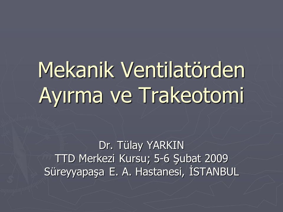 Mekanik Ventilatörden Ayırma ve Trakeotomi Dr. Tülay YARKIN TTD Merkezi Kursu; 5-6 Şubat 2009 Süreyyapaşa E. A. Hastanesi, İSTANBUL