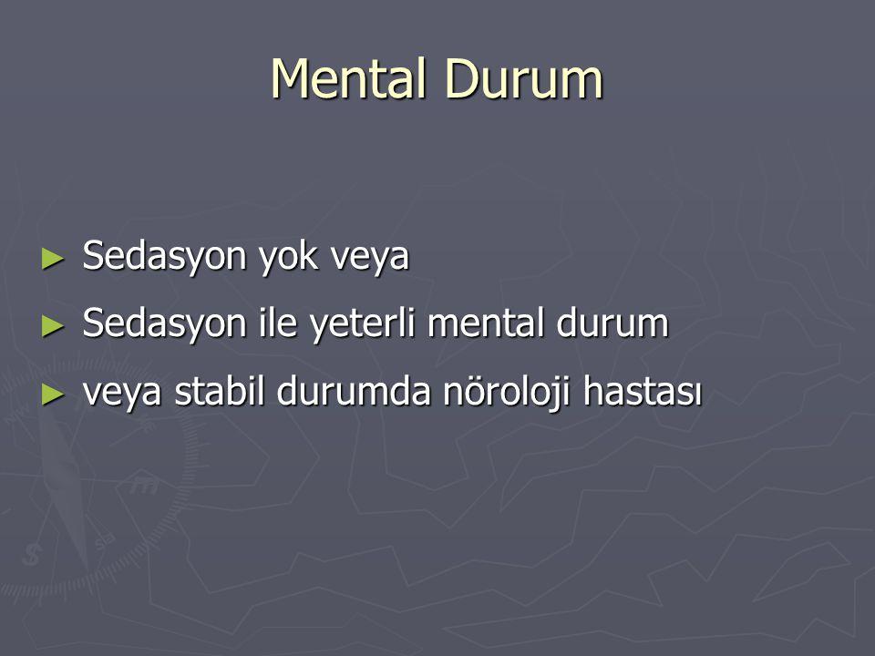 Mental Durum ► Sedasyon yok veya ► Sedasyon ile yeterli mental durum ► veya stabil durumda nöroloji hastası
