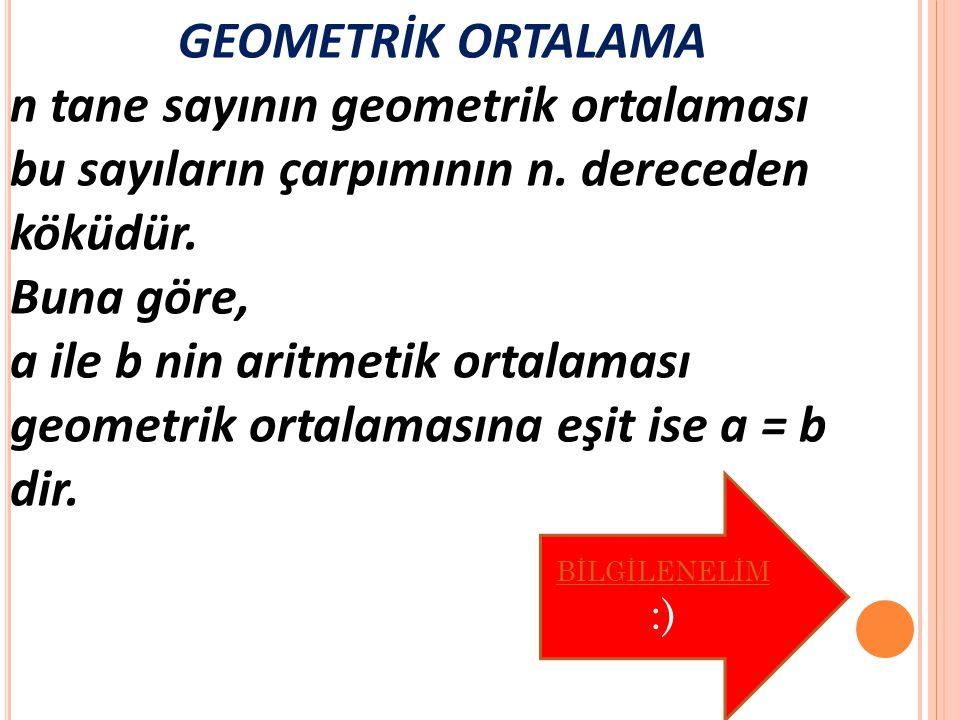 GEOMETRİK ORTALAMA n tane sayının geometrik ortalaması bu sayıların çarpımının n.