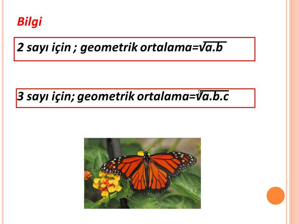Bilgi 2 sayı için ; geometrik ortalama=√a.b 3 sayı için; geometrik ortalama=√a.b.c 3