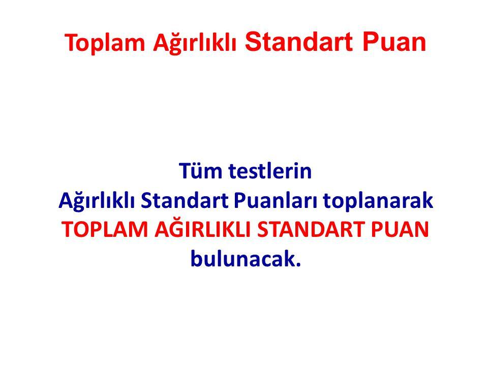 Toplam Ağırlıklı Standart Puan Tüm testlerin Ağırlıklı Standart Puanları toplanarak TOPLAM AĞIRLIKLI STANDART PUAN bulunacak.