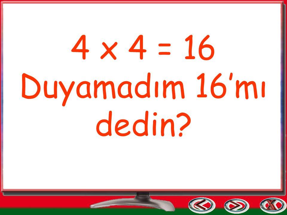 4 x 4 = 16 Duyamadım 16'mı dedin?