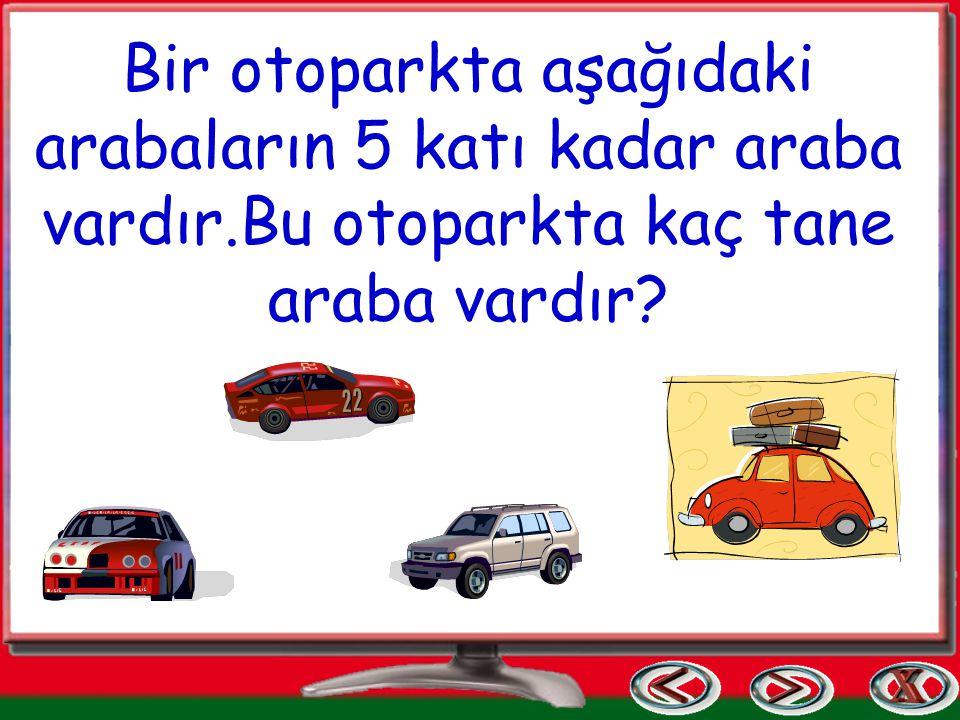 Bir otoparkta aşağıdaki arabaların 5 katı kadar araba vardır.Bu otoparkta kaç tane araba vardır?