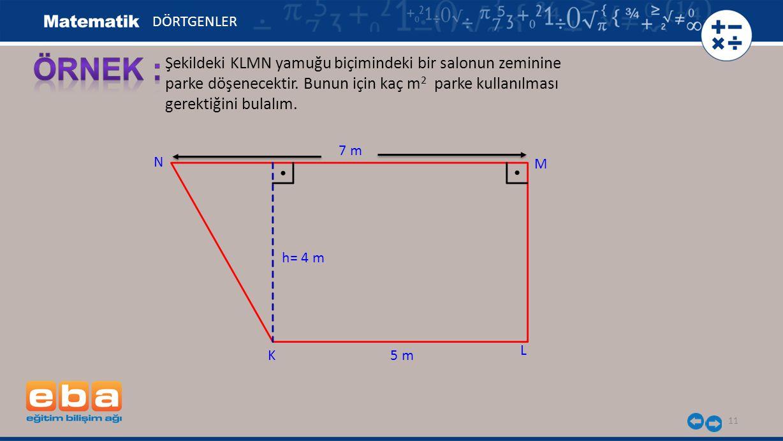 11 Şekildeki KLMN yamuğu biçimindeki bir salonun zeminine parke döşenecektir. Bunun için kaç m 2 parke kullanılması gerektiğini bulalım. 5 mK M L N h=