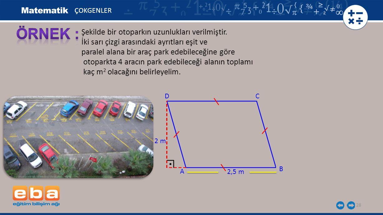 28 Şekilde bir otoparkın uzunlukları verilmiştir. İki sarı çizgi arasındaki ayrıtları eşit ve paralel alana bir araç park edebileceğine göre otoparkta