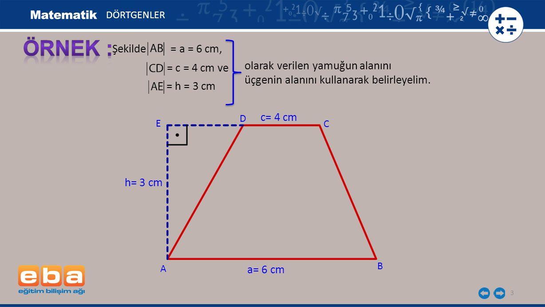 3 C A B D h= 3 cm DÖRTGENLER a= 6 cm c= 4 cm Şekilde = a = 6 cm, E olarak verilen yamuğun alanını üçgenin alanını kullanarak belirleyelim. = c = 4 cm