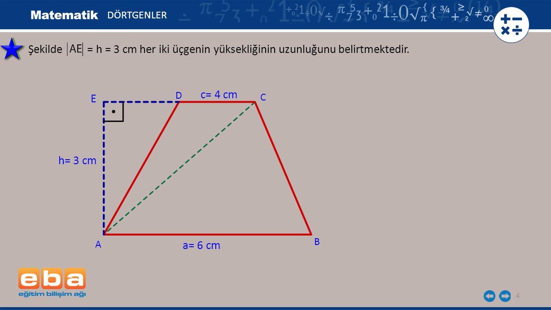 4 Şekilde = h = 3 cm her iki üçgenin yüksekliğinin uzunluğunu belirtmektedir. DÖRTGENLER C A B D h= 3 cm a= 6 cm c= 4 cm E