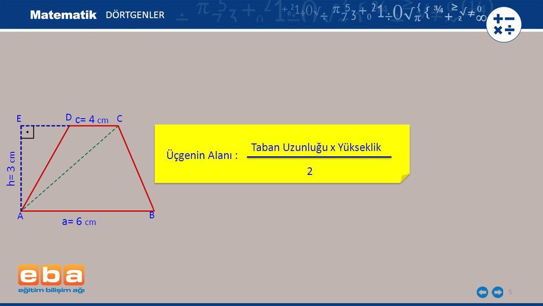 5 Üçgenin Alanı : DÖRTGENLER C A B D h= 3 cm a= 6 cm c= 4 cm E Taban Uzunluğu x Yükseklik 2