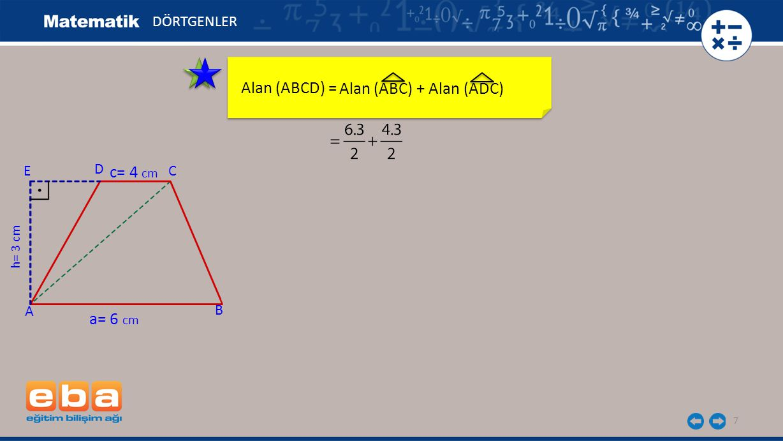 8 Alan (ABCD) = DÖRTGENLER C A B D h= 3 cm a= 6 cm c= 4 cm E Alan (ABC) + Alan (ADC)