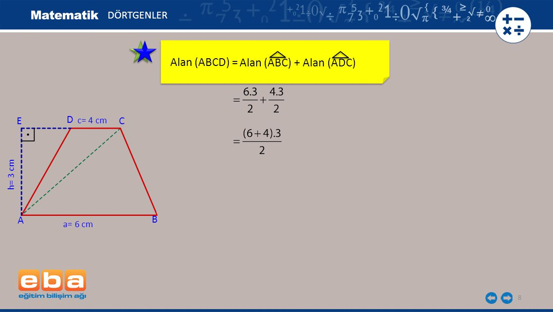 9 Alan (ABCD) = DÖRTGENLER C A B D h= 3 cm a= 6 cm c= 4 cm E Alan (ABC) + Alan (ADC)