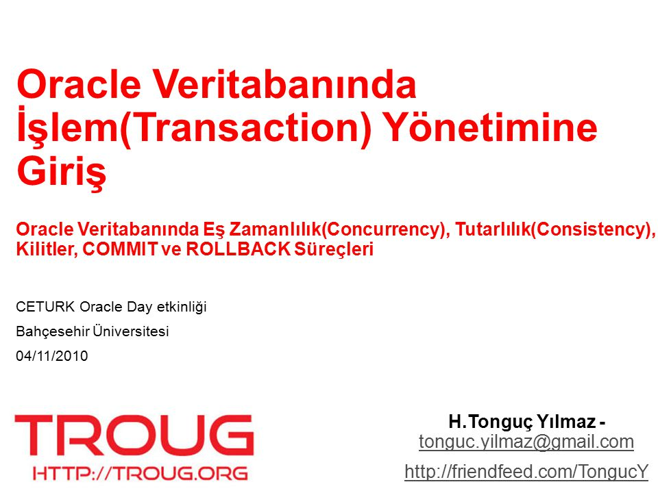 Oracle Veritabanında İşlem(Transaction) Yönetimine Giriş Oracle Veritabanında Eş Zamanlılık(Concurrency), Tutarlılık(Consistency), Kilitler, COMMIT ve ROLLBACK Süreçleri CETURK Oracle Day etkinliği Bahçesehir Üniversitesi 04/11/2010 H.Tonguç Yılmaz - tonguc.yilmaz@gmail.com tonguc.yilmaz@gmail.com http://friendfeed.com/TongucY