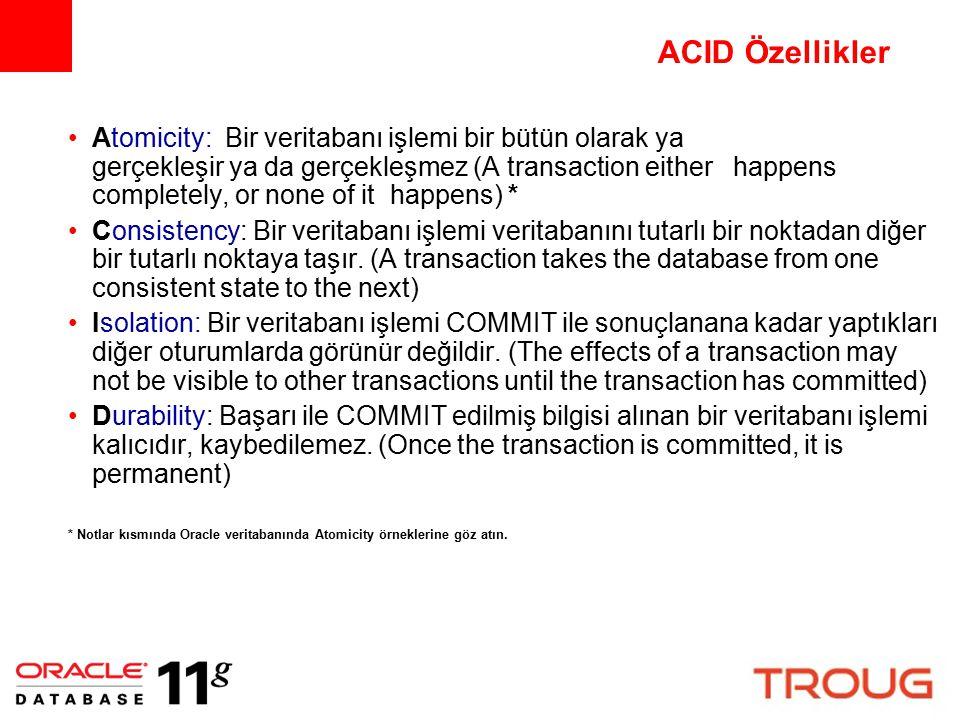 ACID Özellikler Atomicity: Bir veritabanı işlemi bir bütün olarak ya gerçekleşir ya da gerçekleşmez (A transaction either happens completely, or none of it happens) * Consistency: Bir veritabanı işlemi veritabanını tutarlı bir noktadan diğer bir tutarlı noktaya taşır.