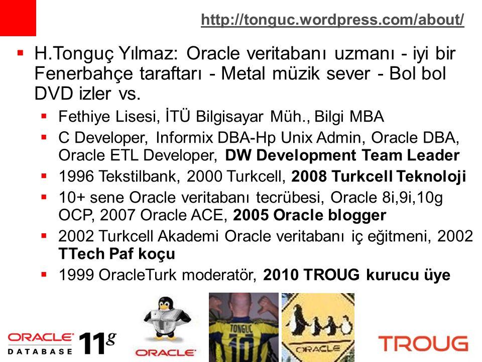 http://tonguc.wordpress.com/about/  H.Tonguç Yılmaz: Oracle veritabanı uzmanı - iyi bir Fenerbahçe taraftarı - Metal müzik sever - Bol bol DVD izler