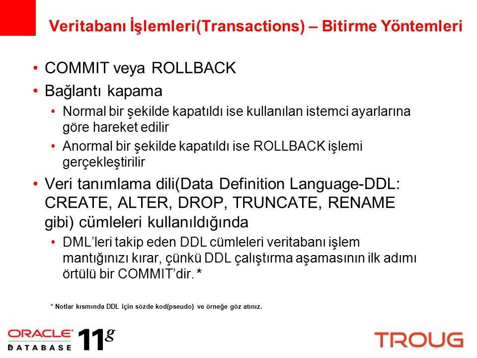 9 Veritabanı İşlemleri(Transactions) – Bitirme Yöntemleri COMMIT veya ROLLBACK Bağlantı kapama Normal bir şekilde kapatıldı ise kullanılan istemci ayarlarına göre hareket edilir Anormal bir şekilde kapatıldı ise ROLLBACK işlemi gerçekleştirilir Veri tanımlama dili(Data Definition Language-DDL: CREATE, ALTER, DROP, TRUNCATE, RENAME gibi) cümleleri kullanıldığında DML'leri takip eden DDL cümleleri veritabanı işlem mantığınızı kırar, çünkü DDL çalıştırma aşamasının ilk adımı örtülü bir COMMIT'dir.