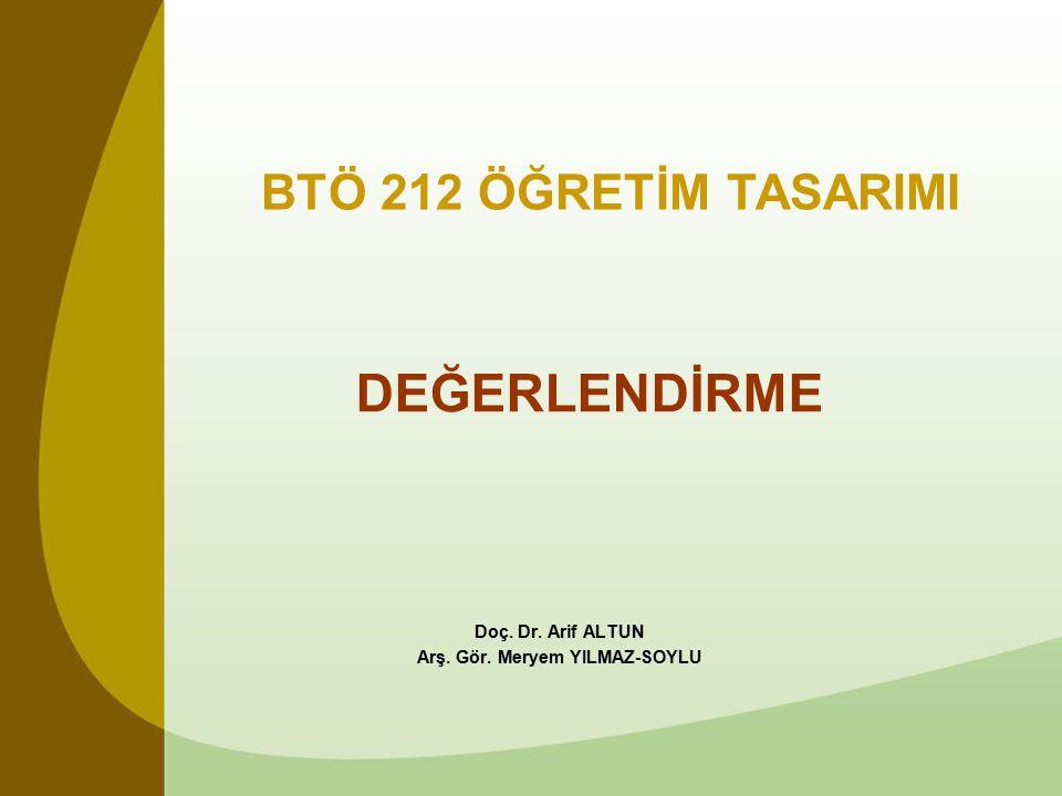 DEĞERLENDİRME Doç. Dr. Arif ALTUN Arş. Gör. Meryem YILMAZ-SOYLU BTÖ 212 ÖĞRETİM TASARIMI