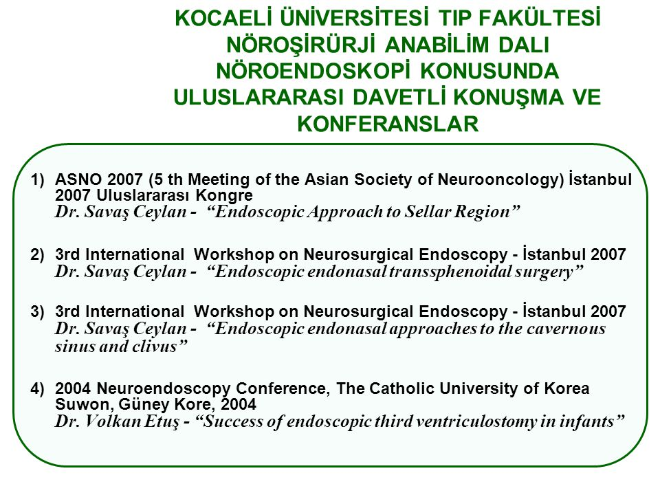 KOCAELİ ÜNİVERSİTESİ TIP FAKÜLTESİ NÖROŞİRÜRJİ ANABİLİM DALI NÖROENDOSKOPİ KONUSUNDA ULUSLARARASI DAVETLİ KONUŞMA VE KONFERANSLAR 1)ASNO 2007 (5 th Meeting of the Asian Society of Neurooncology) İstanbul 2007 Uluslararası Kongre Dr.