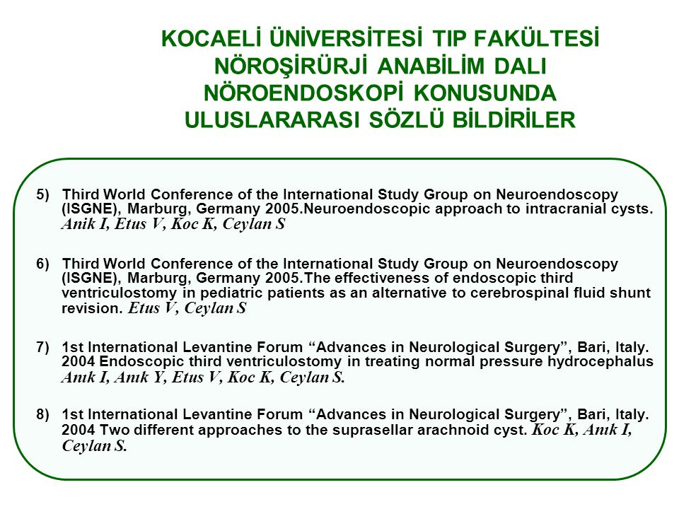 KOCAELİ ÜNİVERSİTESİ TIP FAKÜLTESİ NÖROŞİRÜRJİ ANABİLİM DALI NÖROENDOSKOPİ KONUSUNDA ULUSLARARASI SÖZLÜ BİLDİRİLER 5)Third World Conference of the International Study Group on Neuroendoscopy (ISGNE), Marburg, Germany 2005.Neuroendoscopic approach to intracranial cysts.