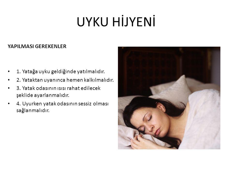 UYKU HİJYENİ YAPILMASI GEREKENLER 1. Yatağa uyku geldiğinde yatılmalıdır. 2. Yataktan uyanınca hemen kalkılmalıdır. 3. Yatak odasının ısısı rahat edil