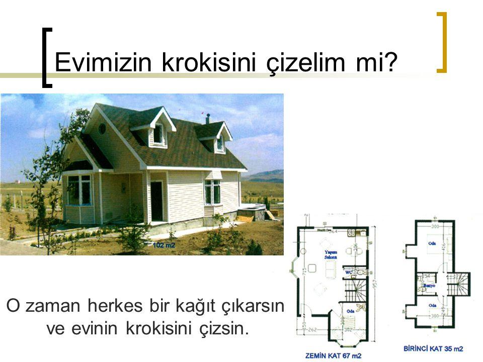 Evimizin krokisini çizelim mi? O zaman herkes bir kağıt çıkarsın ve evinin krokisini çizsin.