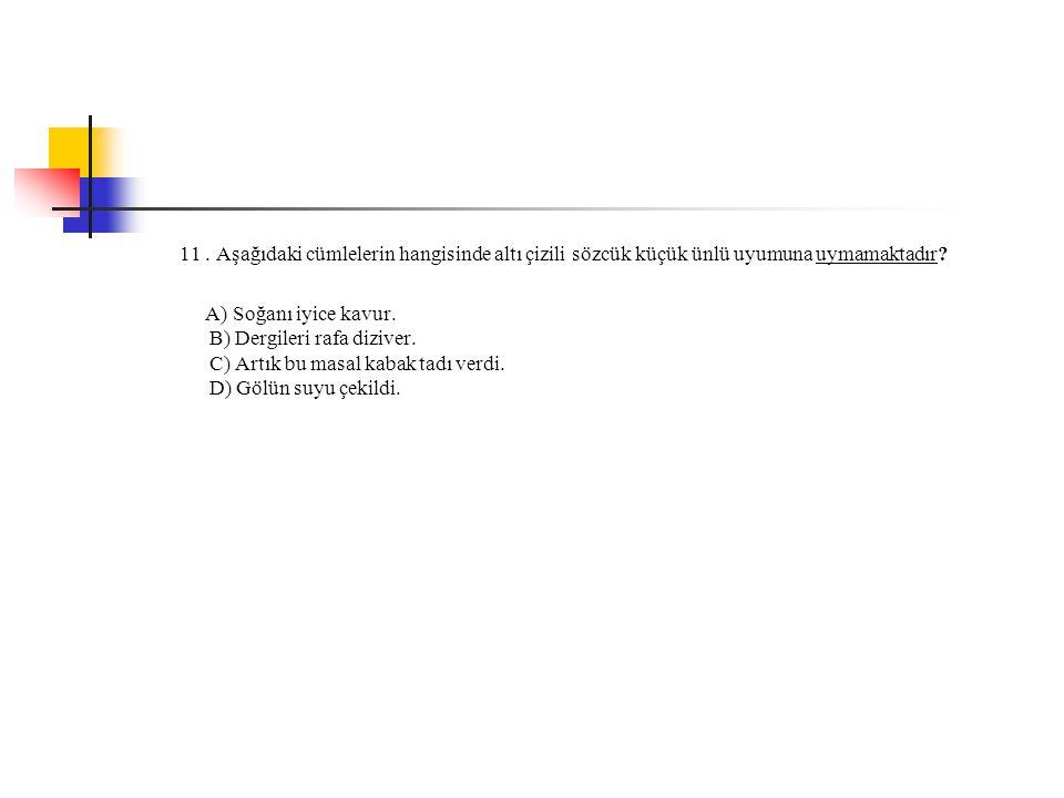 11. Aşağıdaki cümlelerin hangisinde altı çizili sözcük küçük ünlü uyumuna uymamaktadır? A) Soğanı iyice kavur. B) Dergileri rafa diziver. C) Artık bu