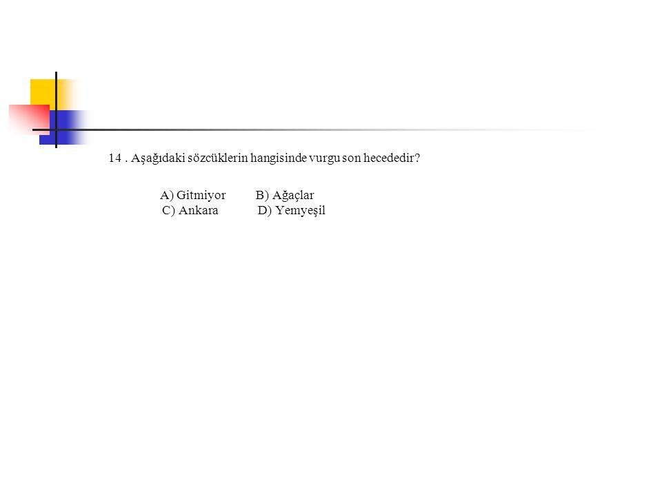 14. Aşağıdaki sözcüklerin hangisinde vurgu son hecededir? A) Gitmiyor B) Ağaçlar C) Ankara D) Yemyeşil