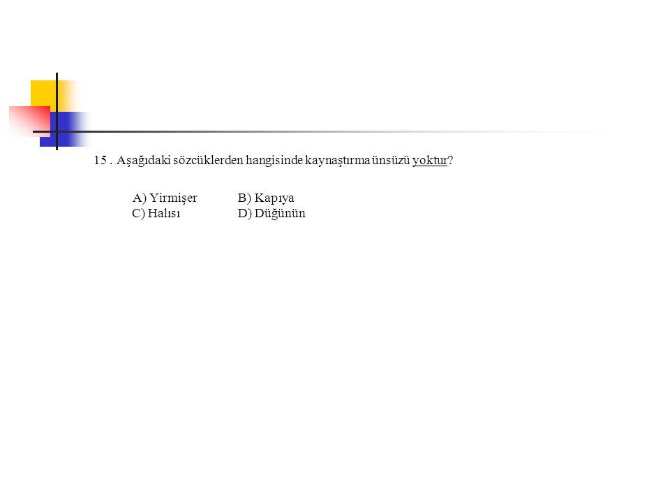 15. Aşağıdaki sözcüklerden hangisinde kaynaştırma ünsüzü yoktur? A) Yirmişer B) Kapıya C) Halısı D) Düğünün