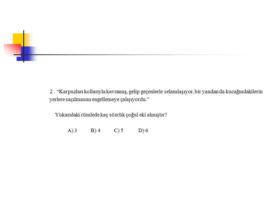 Cevap:D Cevap:d'dir.Çünkü verilen paragrafta 6 taneçoğul eki almışkelime vardır.Bunlar:karpuzları, kollarıyla,geçenlerle, selamlaşıyor, kucağındakilerin, yerlere dir.