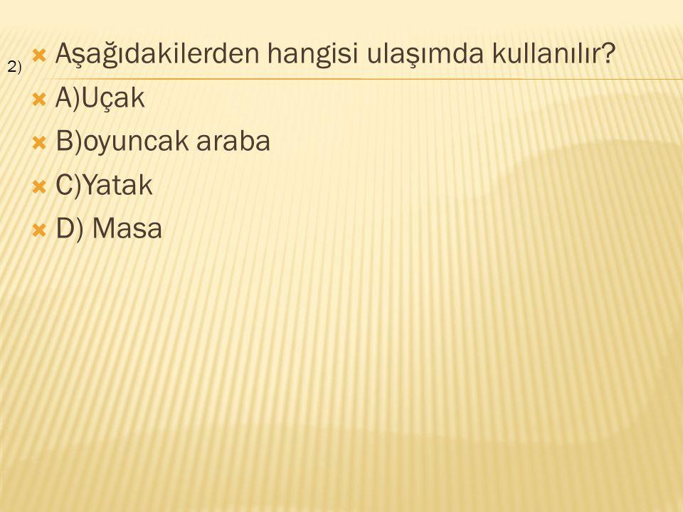  Aşağıdakilerden hangisi ulaşımda kullanılır?  A)Uçak  B)oyuncak araba  C)Yatak  D) Masa 2)