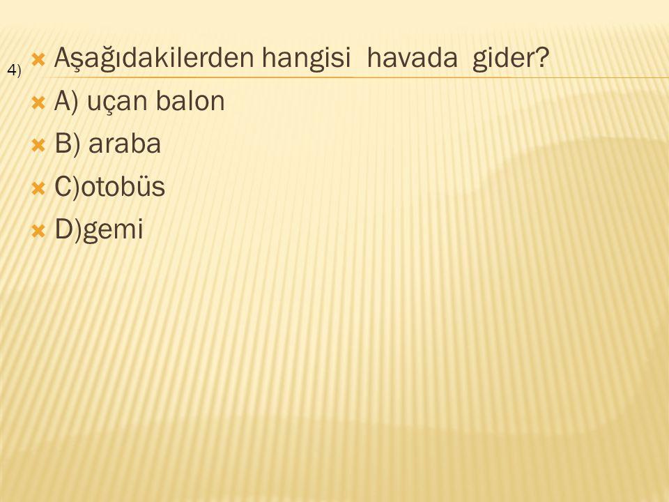  Aşağıdakilerden hangisi havada gider?  A) uçan balon  B) araba  C)otobüs  D)gemi 4)