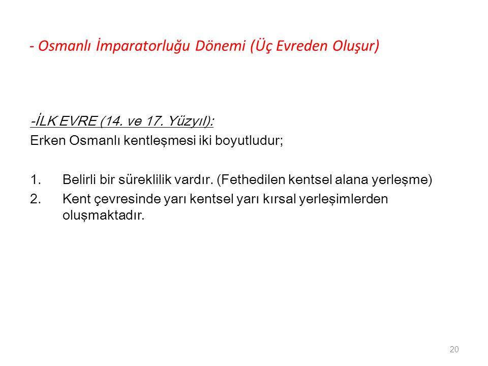 - Osmanlı İmparatorluğu Dönemi (Üç Evreden Oluşur) -İLK EVRE (14. ve 17. Yüzyıl): Erken Osmanlı kentleşmesi iki boyutludur; 1.Belirli bir süreklilik v